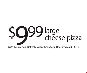 $9.99 large cheese pizza. With this coupon. Not valid with other offers. Offer expires 4-28-17.