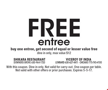 FREE entree buy one entree, get second of equal or lesser value free. Dine in only, max value $12. With this coupon. Dine in only. Not valid for carry-out. One coupon per table. Not valid with other offers or prior purchases. Expires 5-5-17.