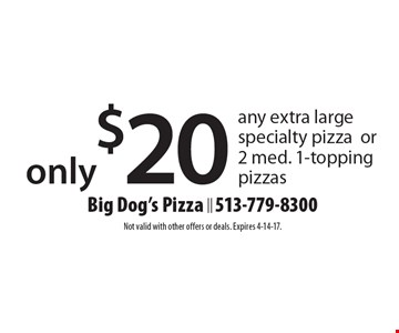 Only $20 any extra large specialty pizza or 2 med. 1-topping pizzas. Not valid with other offers or deals. Expires 4-14-17.
