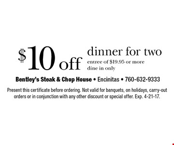 $10 off dinner for two. Entree of $19.95 or more. Dine in only. Present this certificate before ordering. Not valid for banquets, on holidays, carry-out orders or in conjunction with any other discount or special offer. Exp. 4-21-17.