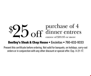 $25 off purchase of 4 dinner entrees. Entree of $19.95 or more. Present this certificate before ordering. Not valid for banquets, on holidays, carry-out orders or in conjunction with any other discount or special offer. Exp. 4-21-17.