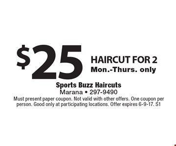 $25 HAIRCUT FOR 2 Mon.-Thurs. only. Must present paper coupon. Not valid with other offers. One coupon per person. Good only at participating locations. Offer expires 6-9-17. S1
