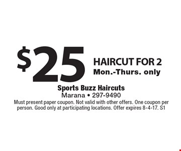 $25 HAIRCUT FOR 2. Mon.-Thurs. only. Must present paper coupon. Not valid with other offers. One coupon per person. Good only at participating locations. Offer expires 8-4-17. S1