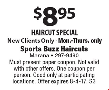 $8.95 haircut special. New Clients Only - Mon.-Thurs. only. Must present paper coupon. Not valid with other offers. One coupon per person. Good only at participating locations. Offer expires 8-4-17. S3