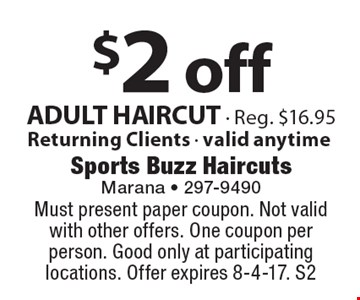$2 off ADULT HAIRCUT - Reg. $16.95. Returning Clients - valid anytime. Must present paper coupon. Not valid with other offers. One coupon per person. Good only at participating locations. Offer expires 8-4-17. S2
