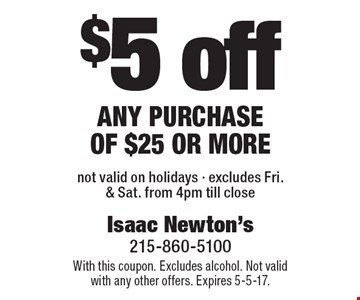$5 off any purchase of $25 or more not valid on holidays - excludes Fri. & Sat. from 4pm till close. With this coupon. Excludes alcohol. Not valid with any other offers. Expires 5-5-17.