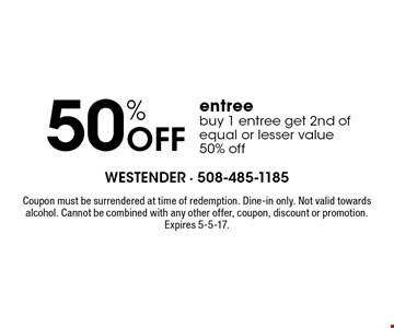50% Off entree. Buy 1 entree get 2nd of equal or lesser value 50% off. Coupon must be surrendered at time of redemption. Dine-in only. Not valid towards alcohol. Cannot be combined with any other offer, coupon, discount or promotion. Expires 5-5-17.