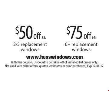 $75 off ea. 6+ replacement windows. $50 off ea. 2-5 replacement windows. With this coupon. Discount to be taken off of installed list prices only. Not valid with other offers, quotes, estimates or prior purchases. Exp. 5-31-17.