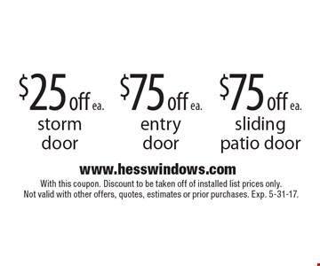 $75 off ea. sliding patio door OR $75 off ea. entry door OR $25 off ea. storm door. With this coupon. Discount to be taken off of installed list prices only. Not valid with other offers, quotes, estimates or prior purchases. Exp. 5-31-17.