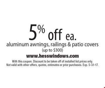 5% off ea. aluminum awnings, railings & patio covers (up to $300). With this coupon. Discount to be taken off of installed list prices only. Not valid with other offers, quotes, estimates or prior purchases. Exp. 5-31-17.