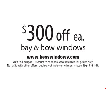 $300 off ea. bay & bow windows. With this coupon. Discount to be taken off of installed list prices only. Not valid with other offers, quotes, estimates or prior purchases. Exp. 5-31-17.