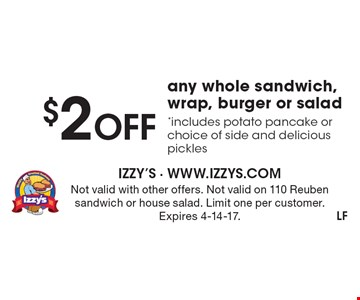 $2 OFF any whole sandwich, wrap, burger or salad *includes potato pancake or choice of side and delicious pickles. Not valid with other offers. Not valid on 110 Reuben sandwich or house salad. Limit one per customer. Expires 4-14-17.