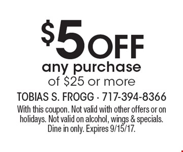 $5 off any purchase of $25 or more. With this coupon. Not valid with other offers or on holidays. Not valid on alcohol, wings & specials. Dine in only. Expires 9/15/17.