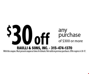 $30 off any purchase of $300 or more. With this coupon. Must present coupon at time of estimate. Not valid on previous purchases. Offer expires 6-30-17.