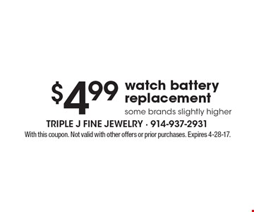 $4.99watch battery replacementsome brands slightly higher. With this coupon. Not valid with other offers or prior purchases. Expires 4-28-17.