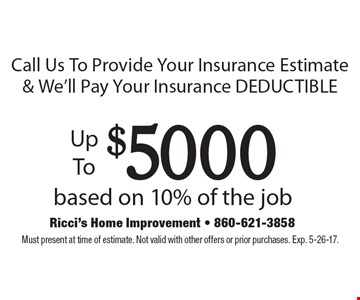 Call Us To Provide Your Insurance Estimate & We'll Pay Your Insurance DEDUCTIBLE. Up To $5000 based on 10% of the job. Must present at time of estimate. Not valid with other offers or prior purchases. Exp. 5-26-17.