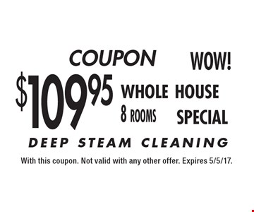 COUPON. $109.95 Whole House 8 Rooms Special. With this coupon. Not valid with any other offer. Expires 5/5/17.