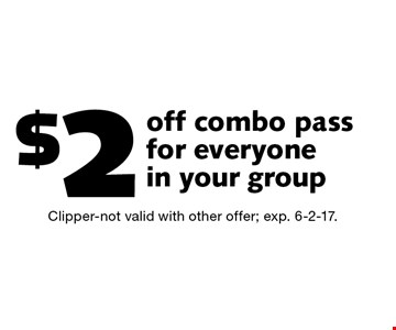 $2 off combo pass for everyone in your group. Clipper-not valid with other offer; exp. 6-2-17.