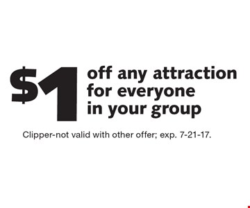 $1 off any attraction for everyone in your group. Clipper-not valid with other offer; exp. 7-21-17.