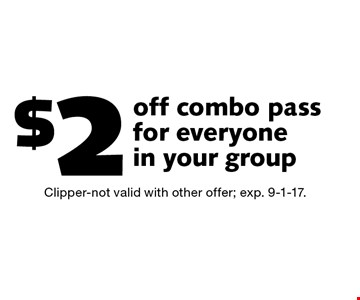 $2 off combo pass for everyone in your group. Clipper-not valid with other offer; exp. 9-1-17.