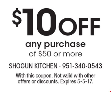 $10 Off any purchase of $50 or more. With this coupon. Not valid with other offers or discounts. Expires 5-5-17.