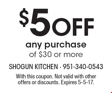 $5 Off any purchase of $30 or more. With this coupon. Not valid with other offers or discounts. Expires 5-5-17.