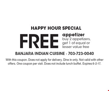 Happy hour special. Free appetizer. Buy 2 appetizers, get 1 of equal or lesser value free. With this coupon. Does not apply for delivery. Dine in only. Not valid with other offers. One coupon per visit. Does not include lunch buffet. Expires 6-2-17.