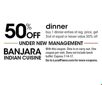 50% off dinner. Buy 1 dinner entree at reg. price, get 2nd of equal or lesser value 50% off. With this coupon. Dine in or carry-out. One coupon per visit. Does not include lunch buffet. Expires 7-14-17. Go to LocalFlavor.com for more coupons.