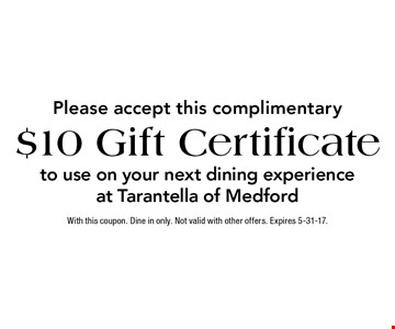 Please accept this complimentary $10 Gift Certificateto use on your next dining experience at Tarantella of Medford. With this coupon. Dine in only. Not valid with other offers. Expires 5-31-17.