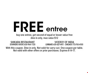 Free entree buy one entree, get second of equal or lesser value free dine in only. Max value $12. With this coupon. Dine in only. Not valid for carry-out. One coupon per table. Not valid with other offers or prior purchases. Expires 6-9-17.