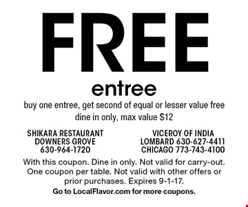 Free entree. Buy one entree, get second of equal or lesser value free dine in only, max value $12. With this coupon. Dine in only. Not valid for carry-out. One coupon per table. Not valid with other offers or prior purchases. Expires 9-1-17.Go to LocalFlavor.com for more coupons.