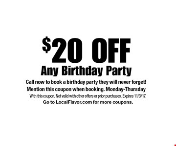 $20 Off Any Birthday Party. Call now to book a birthday party they will never forget! Mention this coupon when booking. Monday-Thursday. With this coupon. Not valid with other offers or prior purchases. Expires 11/3/17. Go to LocalFlavor.com for more coupons.