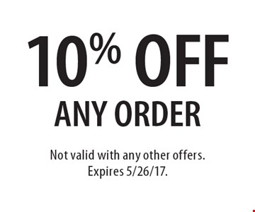 10% off any order. Not valid with any other offers.Expires 5/26/17.