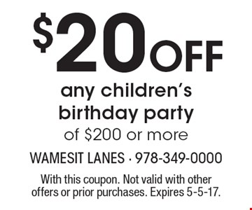 $20 off any children's birthday party of $200 or more. With this coupon. Not valid with other offers or prior purchases. Expires 5-5-17.