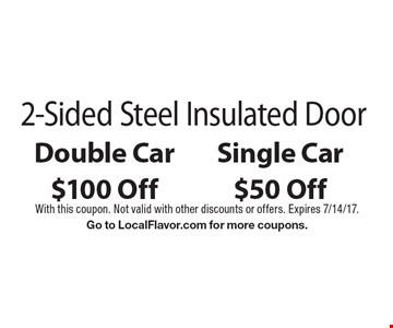 $100 Off Double Car $50 Off Single Car 2-Sided Steel Insulated Door. With this coupon. Not valid with other discounts or offers. Expires 7/14/17. Go to LocalFlavor.com for more coupons.