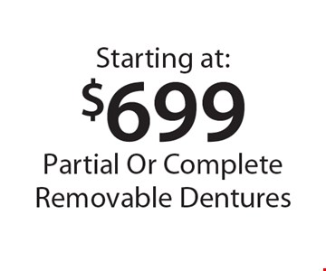 Starting at: $699 Partial Or Complete Removable Dentures. *With this card. Offer expires 30 days from mailing date. Offers cannot be combined.