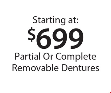 Starting at $699 Partial Or Complete Removable Dentures. *With this card. Offer expires 30 days from mailing date. Offers cannot be combined.