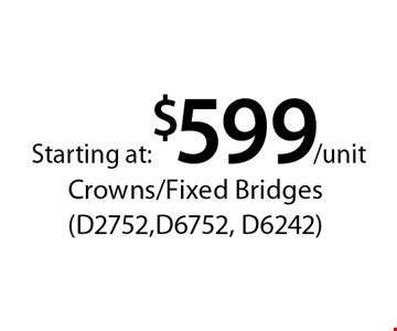 Starting at: $599/unit Crowns/Fixed Bridges (D2752,D6752, D6242). *With this card. Offer expires 30 days from mailing date. Offers cannot be combined.