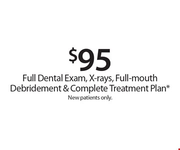 $95 Full Dental Exam, X-rays, Full-mouth Debridement & Complete Treatment Plan*. New patients only. *With this card. Offer expires 30 days from mailing date. Offers cannot be combined.