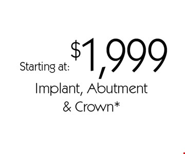 Starting at:$1,999 Implant, Abutment& Crown*. *With this card. Offer expires 30 days from mailing date. Offers cannot be combined.