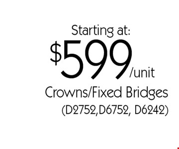 Starting at:$599/unit Crowns/Fixed Bridges (D2752,D6752, D6242). *With this card. Offer expires 30 days from mailing date. Offers cannot be combined.