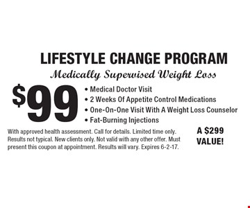 Medically Supervised Weight Loss $99 LIFESTYLE CHANGE PROGRAM - Medical Doctor Visit- 2 Weeks Of Appetite Control Medications- One-On-One Visit With A Weight Loss Counselor- Fat-Burning Injections. A $299 VALUE!. With approved health assessment. Call for details. Limited time only. Results not typical. New clients only. Not valid with any other offer. Must present this coupon at appointment. Results will vary. Expires 6-2-17.