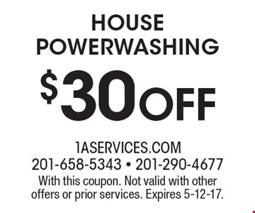 $30 Off HOUSE POWERWASHING. With this coupon. Not valid with other offers or prior services. Expires 5-12-17.