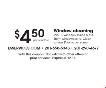 $4.50 Window cleaning. Min. 10 windows. Inside & out. Storm windows extra. Clean screen $1 extra per screen. With this coupon. Not valid with other offers or prior services. Expires 5-12-17.