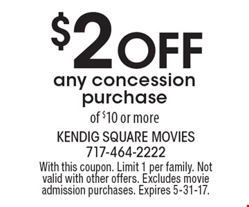 $2 Off any concession purchaseof $10 or more. With this coupon. Limit 1 per family. Not valid with other offers. Excludes movie admission purchases. Expires 5-31-17.