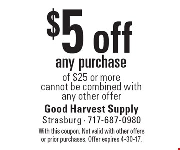 $5 off any purchase of $25 or more cannot be combined with any other offer. With this coupon. Not valid with other offers or prior purchases. Offer expires 4-30-17.