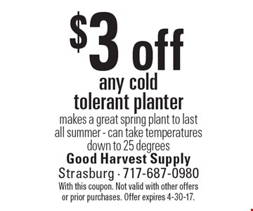$3 off any cold tolerant planter. Makes a great spring plant to last all summer - can take temperatures down to 25 degrees. With this coupon. Not valid with other offers or prior purchases. Offer expires 4-30-17.