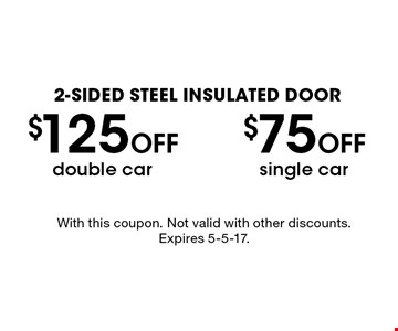 2-sided steel insulated door. $75 Off single car OR $125 Off double car. With this coupon. Not valid with other discounts. Expires 5-5-17.