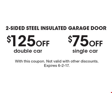 2-Sided Steel Insulated Garage Door $125 Off double car OR $75 Off single car. With this coupon. Not valid with other discounts. Expires 6-2-17.