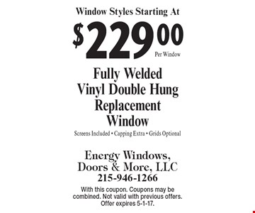 Window Styles Starting At $229.00. Fully Welded Vinyl Double Hung Replacement Window. Screens Included, Capping Extra, Grids Optional. With this coupon. Coupons may be combined. Not valid with previous offers. Offer expires 5-1-17.